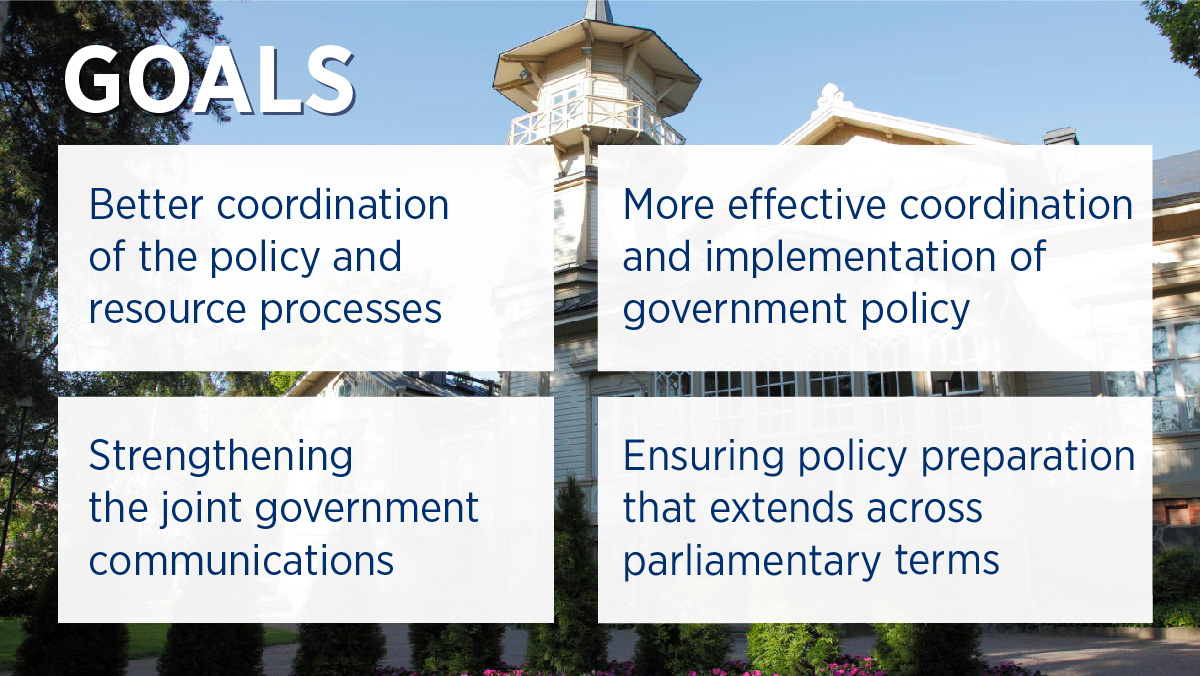 Goals: Better coordination of the policy and resource processes, Strengthening the joint government communications, More effective coordination and implementation of government policy, Ensuring policy preparation that extends across parliamentary terms